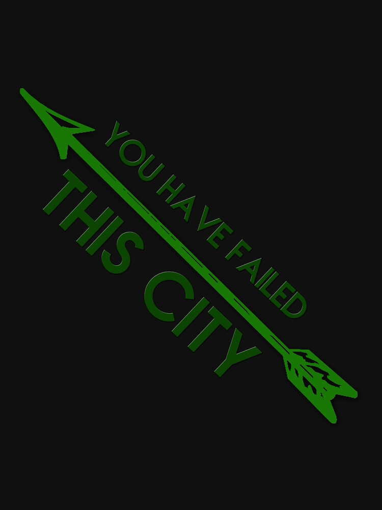 Quot Green Arrow You Have Failed This City Quot Unisex T Shirt