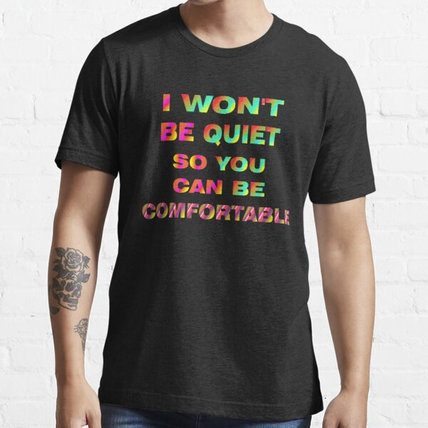 I Won't Be Quiet So You Can Be Comfortable Essential T-Shirt