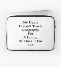 My Uncle Doesn't Teach Geography For A Living He Does It For Fun Laptop Sleeve