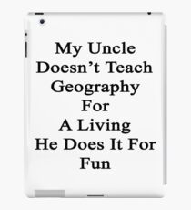 My Uncle Doesn't Teach Geography For A Living He Does It For Fun iPad Case/Skin