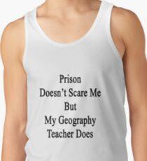 Prison Doesn't Scare Me But My Geography Teacher Does Tank Top