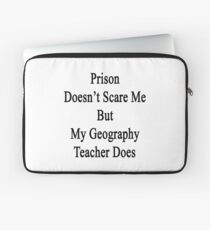 Prison Doesn't Scare Me But My Geography Teacher Does Laptop Sleeve