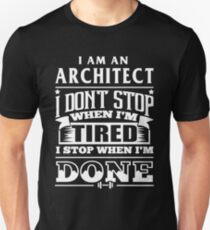 Architect - I Am An Architect I Don't Stop When I'm Tired I Stop When I'm Done Unisex T-Shirt