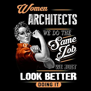 Architect - Women Architects We Do The Same Job We Just Look Better Doing It by melissagordon