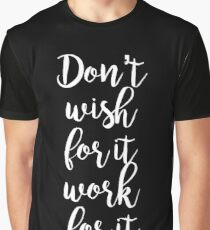 Don't wish for it work for it - Gym Motivational Quote Graphic T-Shirt