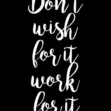 Don't wish for it work for it - Gym Motivational Quote by artomix