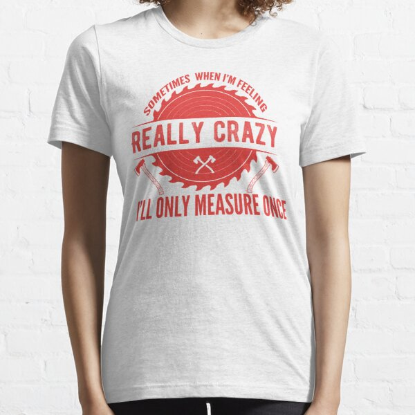 Sometimes When I/'m Feeling Really Crazy I Only Measure Once Woodworker Woodworking Woodturning Carving Log Wood Tee Unisex T-Shirt