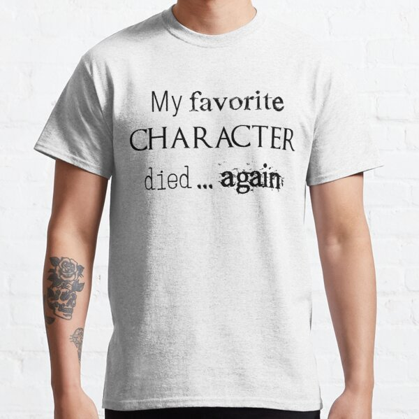 My favorite character died... again Classic T-Shirt