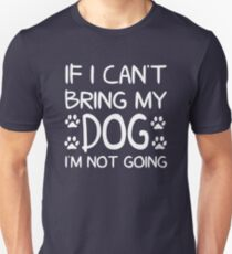 If I Can't Bring My Dog I'm Not Going Unisex T-Shirt