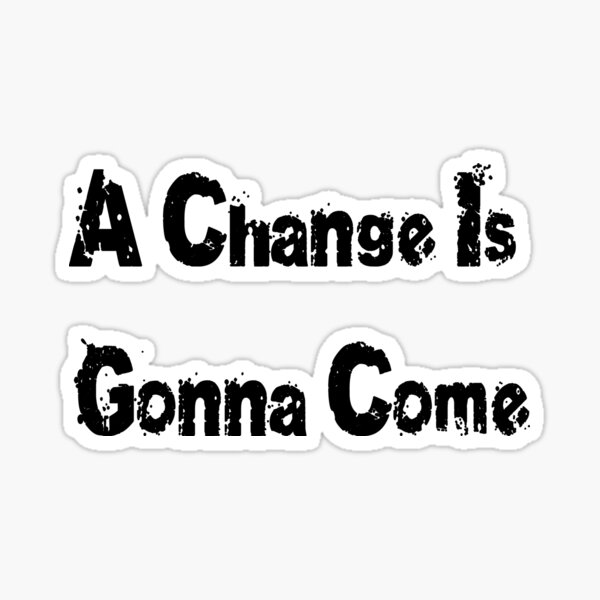 A Change Is Gonna Come T-Shirt - Civil Rights Anthem Sticker