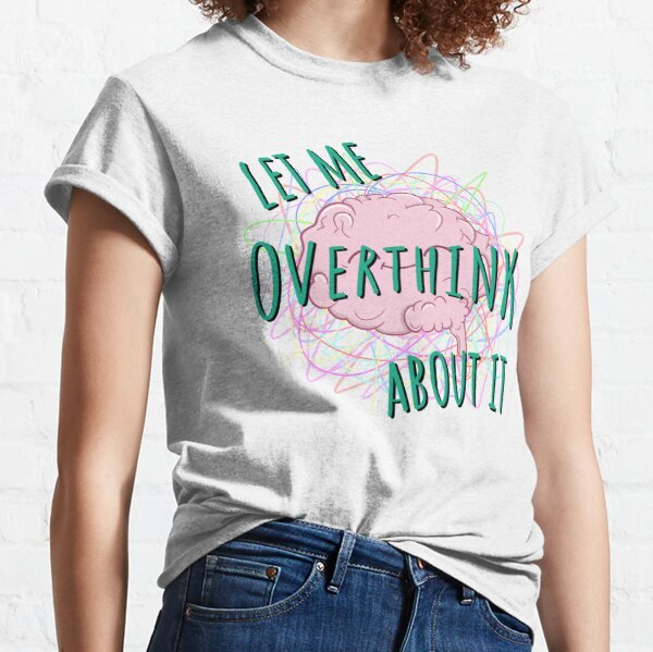 Let Me Overthink About It Quote Classic T-Shirt