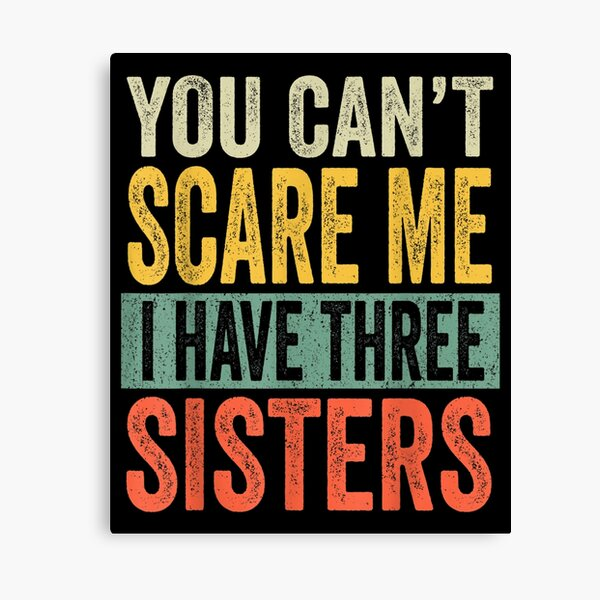You Can't Scare Me I Have Three Sisters Funny Brothers Gift  Canvas Print