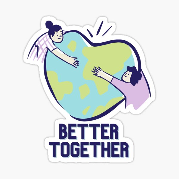 BETTER TOGETHER   only one earth one planet one world and it needs a great big hug  Sticker