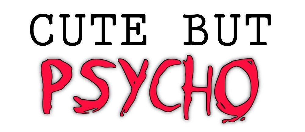 Cute But Psycho by limitlessprints