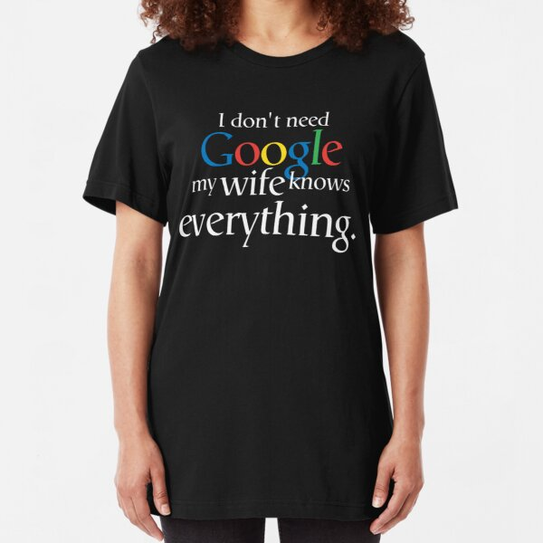 I Don't Need Google My Wife Knows Everything Slim Fit T-Shirt