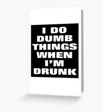 I DO DUMB THINGS WHEN I'M DRUNK Greeting Card