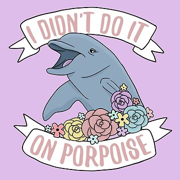 I Didn't Do It On Porpoise by yesofclarry