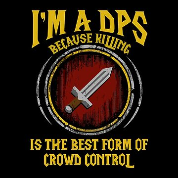 Warcraft - I'm A Dps Because Killing Is The Best Form Of Crowd Control by bonniegregory