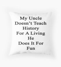 My Uncle Doesn't Teach History For A Living He Does It For Fun Throw Pillow