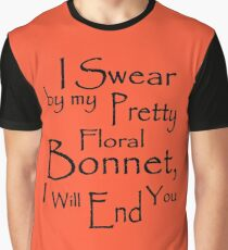 I Swear by my Pretty Floral Bonnet, I will end you Graphic T-Shirt