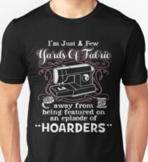 I'm Just A Few Yards Of Fabric Away From Being Featured On An Episode Of Hoarders Unisex T-Shirt