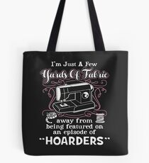 I'm Just A Few Yards Of Fabric Away From Being Featured On An Episode Of Hoarders Tote Bag