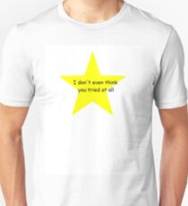 I don't even think you tried at all. Unisex T-Shirt
