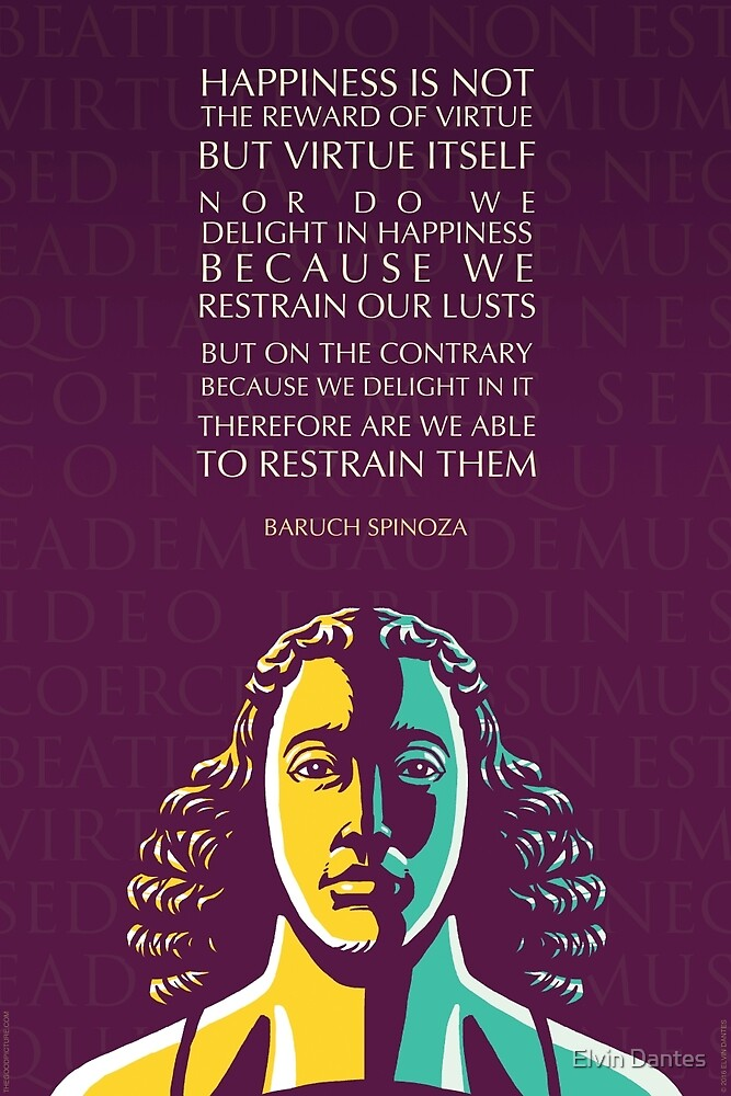 Baruch Spinoza quote: Happiness is not the reward of virtue but virtue itself by Elvin Dantes