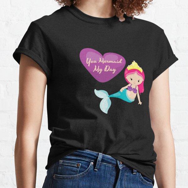 You Mermaid My Day  Classic T-Shirt
