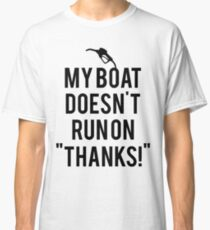 Boat doesn't run on thanks Classic T-Shirt
