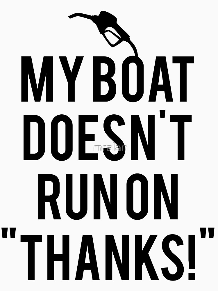 Boat doesn't run on thanks | Unisex T-Shirt