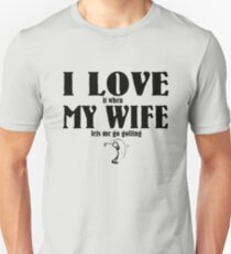 I love it when my wife lets me go golfing Unisex T-Shirt