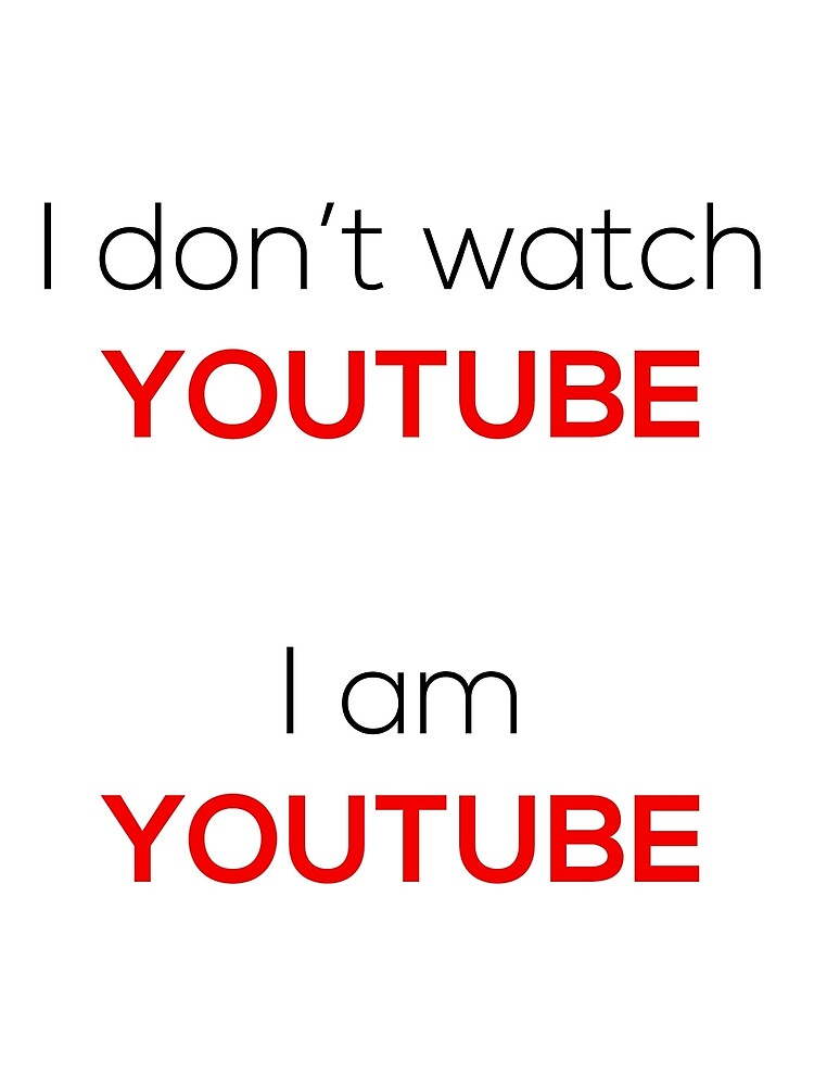 I don't watch Youtube, I am Youtube by situs84