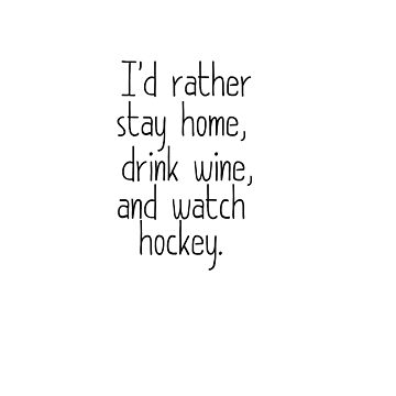 I'D RATHER STAY HOME, DRINK WINE, AND WATCH HOCKEY by teesbynatalie