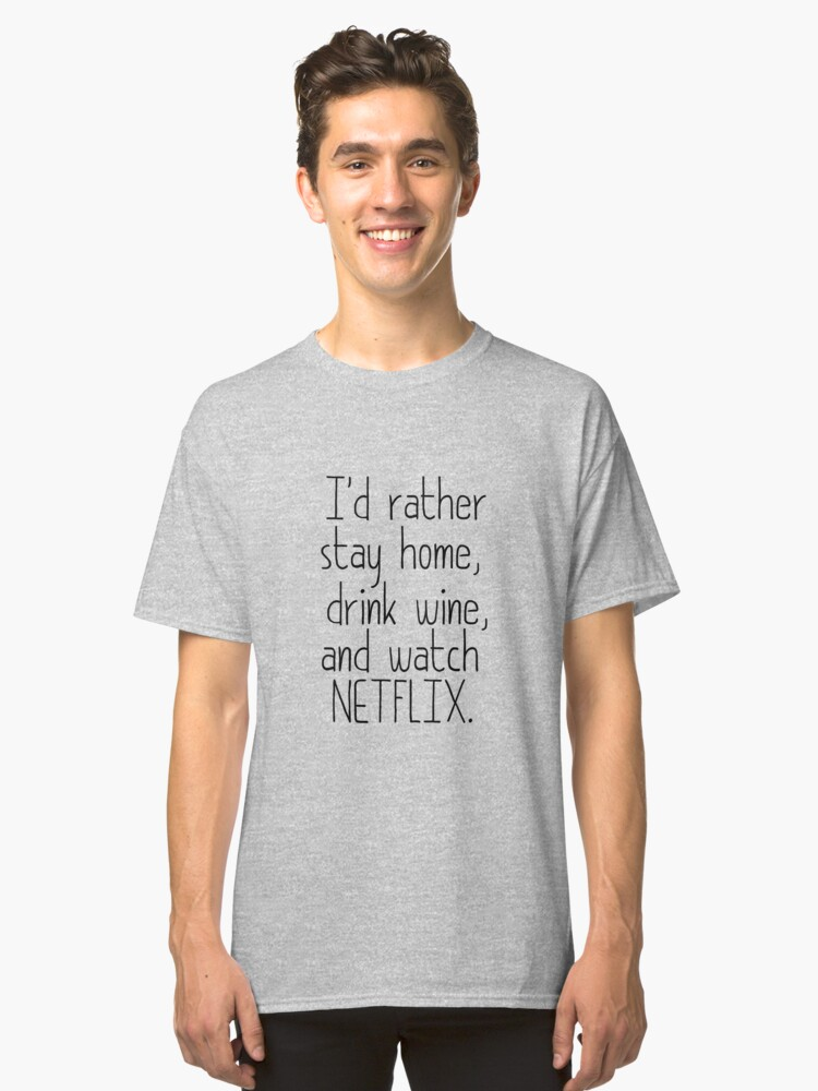 I'D RATHER STAY HOME, DRINK WINE, AND WATCH NETFLIX Classic T-Shirt Front