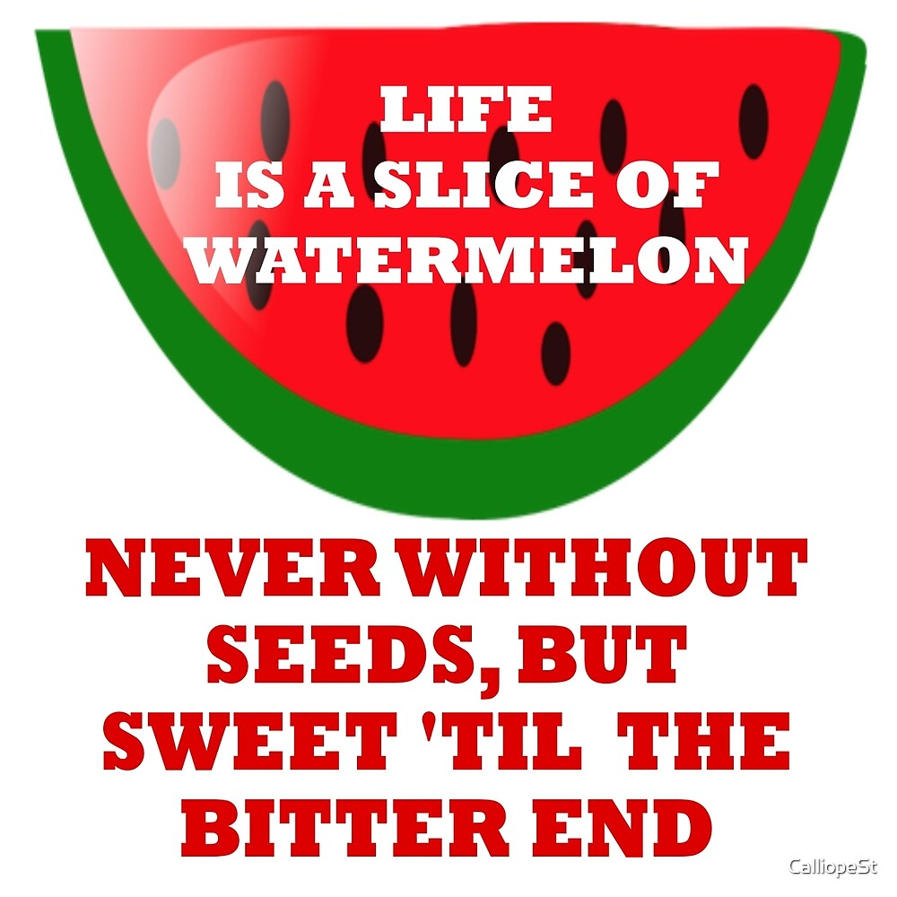 LIFE IS A SLICE OF WATERMELON by CalliopeSt