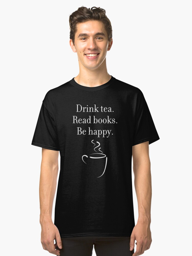 Drink tea. Read books. Be happy. (dark background) Classic T-Shirt Front