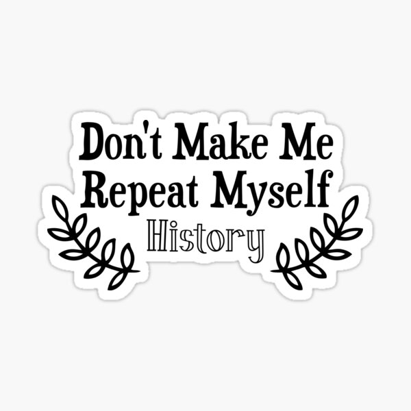 Don't Make Me Repeat Myself History Funny Saying History Teacher  Sticker