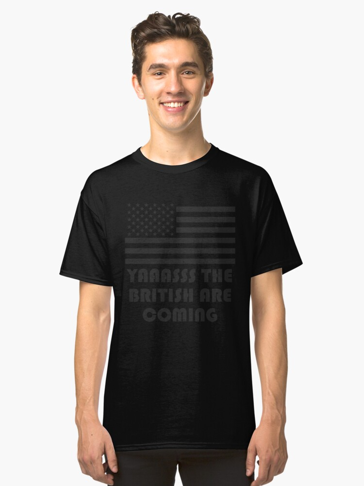 """""""YAAASSS THE BRITISH ARE COMING"""" America Flag T-Shirt Classic T-Shirt Front"""