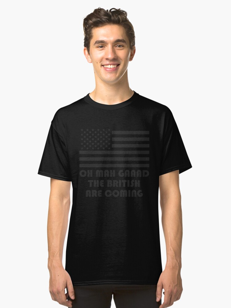 """""""OH MAH GAAAD THE BRITISH ARE COMING"""" America Flag T-Shirt Classic T-Shirt Front"""