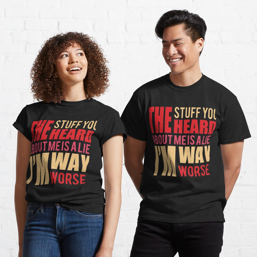 The stuff you heard about me is a lie, I'm way worse Classic T-Shirt