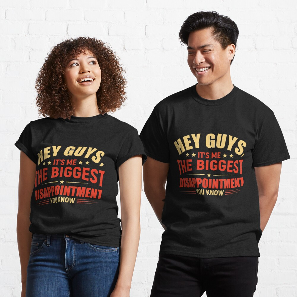 Hey guys It's me the biggest disappointment you know Classic T-Shirt