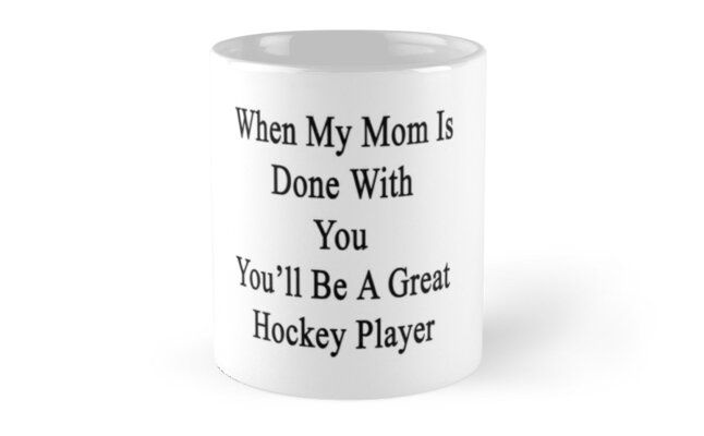 When My Mom Is Done With You You'll Be A Great Hockey Player by supernova23