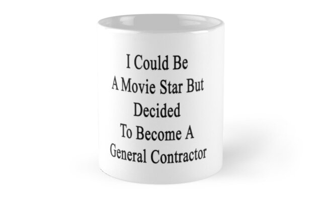 I Could Be A Movie Star But Decided To Become A General Contractor  by supernova23