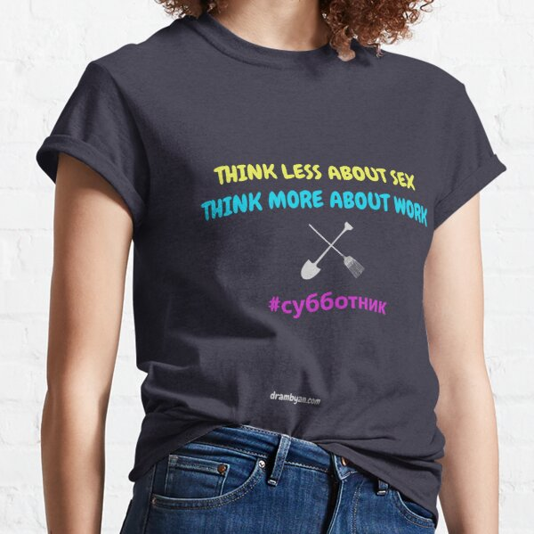 # субботник THINK LESS ABOUT SEX - THINK MORE ABOUT WORK Classic T-Shirt