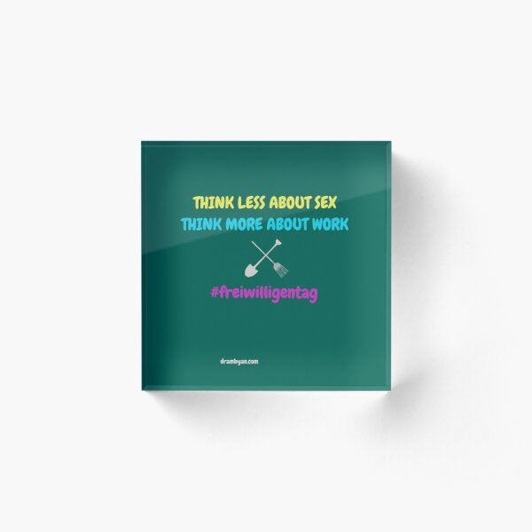 #freiwilligentag THINK LESS ABOUT SEX - THINK MORE ABOUT WORK Acrylic Block