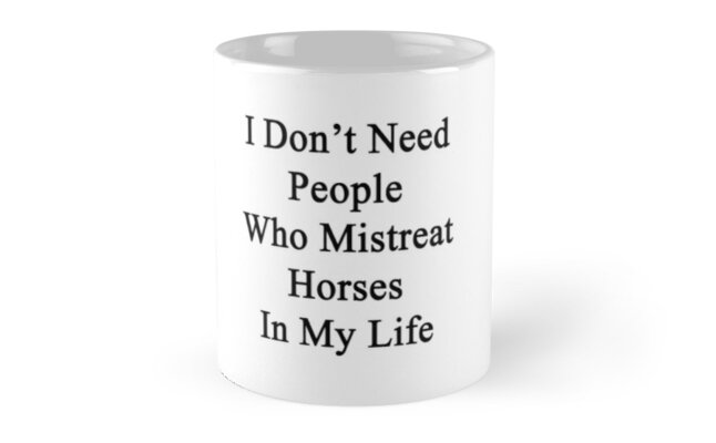 I Don't Need People Who Mistreat Horses In My Life by supernova23