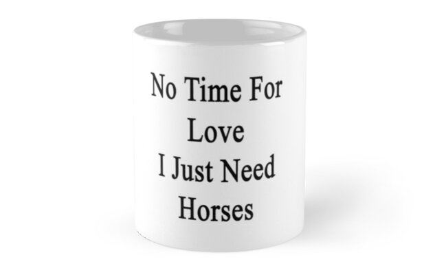 No Time For Love I Just Need Horses  by supernova23