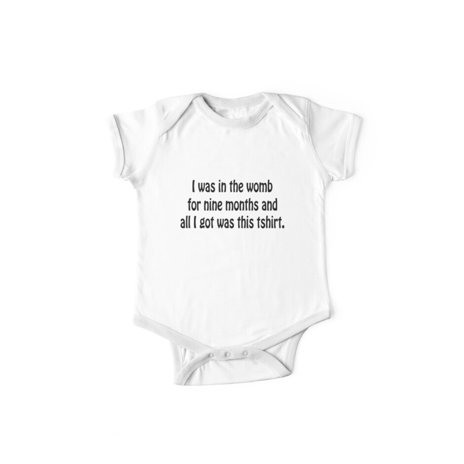 I was in the womb for 9 month and all I got was this tshirt. by RBBeachDesigns