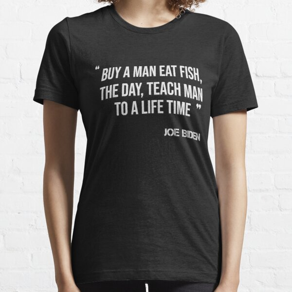 joe biden Buy a man eat fish the day teach man to a life time Essential T-Shirt